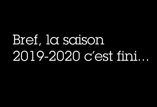 Bref, la saison 2019/2020 c'est fini…